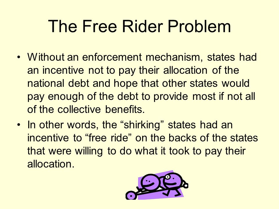 The Free Rider Problem Without an enforcement mechanism, states had an incentive not to pay their allocation of the national debt and hope that other states would pay enough of the debt to provide most if not all of the collective benefits.