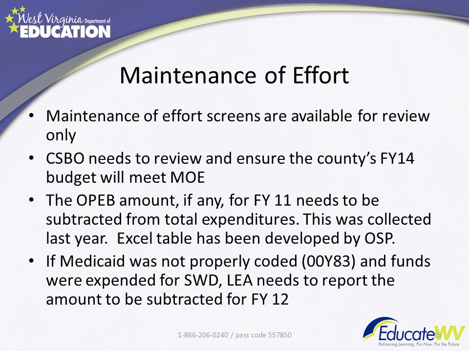 Maintenance of Effort Maintenance of effort screens are available for review only CSBO needs to review and ensure the county's FY14 budget will meet MOE The OPEB amount, if any, for FY 11 needs to be subtracted from total expenditures.