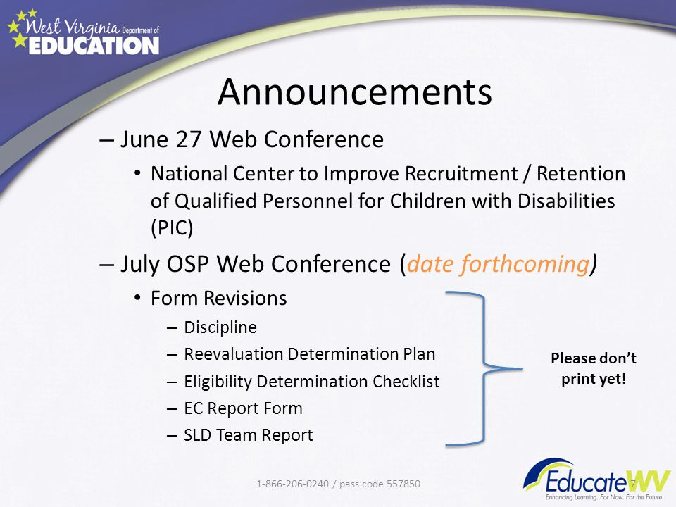 Announcements – June 27 Web Conference National Center to Improve Recruitment / Retention of Qualified Personnel for Children with Disabilities (PIC) – July OSP Web Conference (date forthcoming) Form Revisions – Discipline – Reevaluation Determination Plan – Eligibility Determination Checklist – EC Report Form – SLD Team Report 1-866-206-0240 / pass code 5578507 Please don't print yet!
