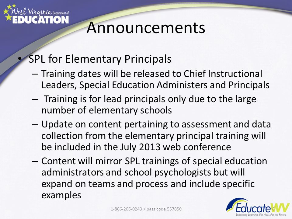 Announcements SPL for Elementary Principals – Training dates will be released to Chief Instructional Leaders, Special Education Administers and Principals – Training is for lead principals only due to the large number of elementary schools – Update on content pertaining to assessment and data collection from the elementary principal training will be included in the July 2013 web conference – Content will mirror SPL trainings of special education administrators and school psychologists but will expand on teams and process and include specific examples 1-866-206-0240 / pass code 5578508