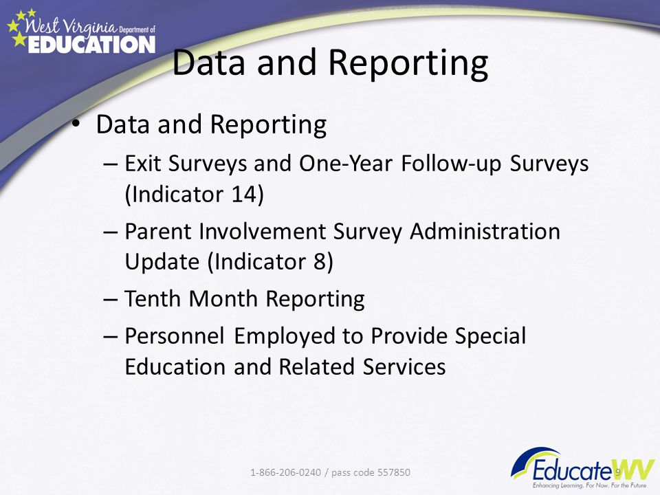 Data and Reporting – Exit Surveys and One-Year Follow-up Surveys (Indicator 14) – Parent Involvement Survey Administration Update (Indicator 8) – Tenth Month Reporting – Personnel Employed to Provide Special Education and Related Services 1-866-206-0240 / pass code 5578509