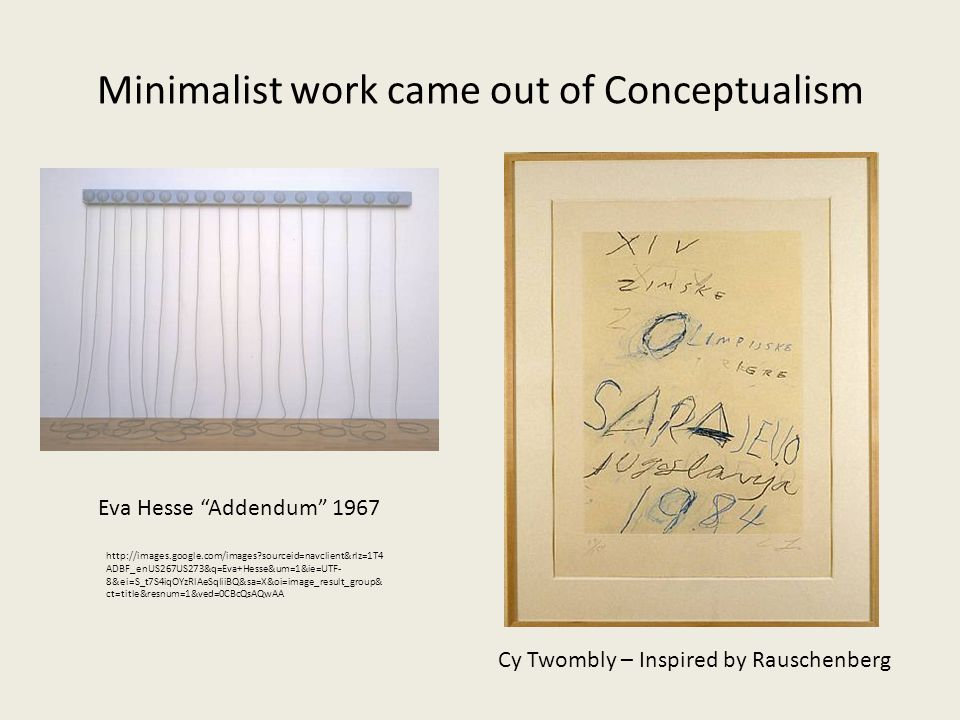 Minimalist work came out of Conceptualism Cy Twombly – Inspired by Rauschenberg http://images.google.com/images sourceid=navclient&rlz=1T4 ADBF_enUS267US273&q=Eva+Hesse&um=1&ie=UTF- 8&ei=S_t7S4iqOYzRlAeSqIiiBQ&sa=X&oi=image_result_group& ct=title&resnum=1&ved=0CBcQsAQwAA Eva Hesse Addendum 1967