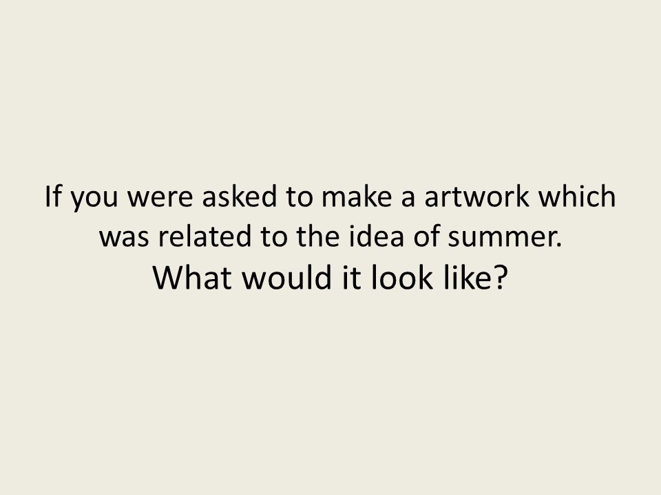 If you were asked to make a artwork which was related to the idea of summer.