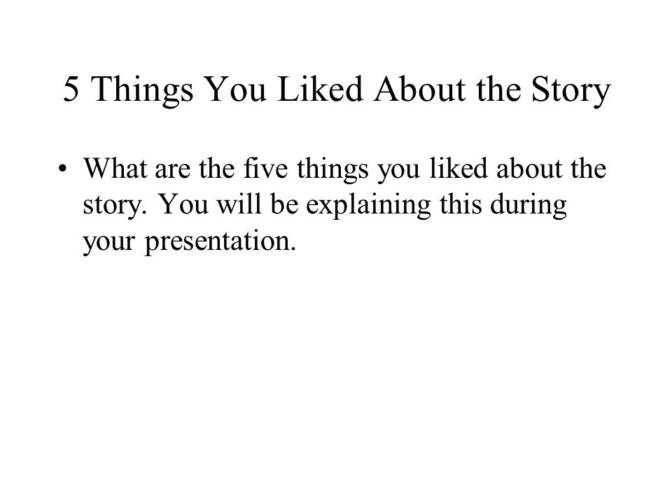 5 Things You Liked About the Story What are the five things you liked about the story.