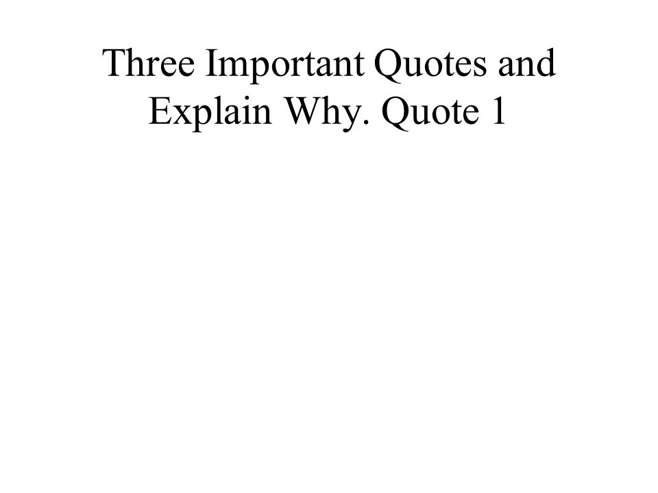 Three Important Quotes and Explain Why. Quote 1