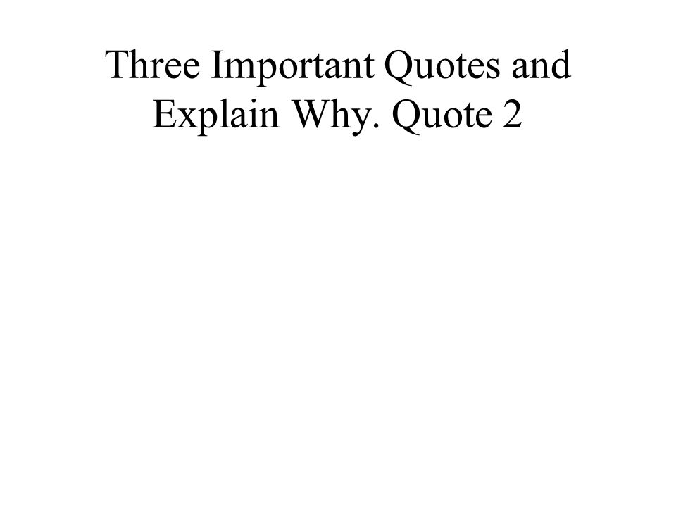 Three Important Quotes and Explain Why. Quote 2
