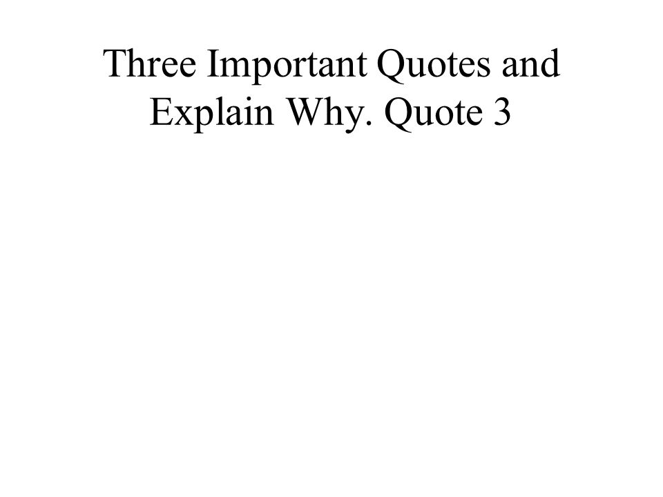 Three Important Quotes and Explain Why. Quote 3
