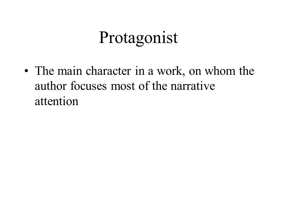 Protagonist The main character in a work, on whom the author focuses most of the narrative attention