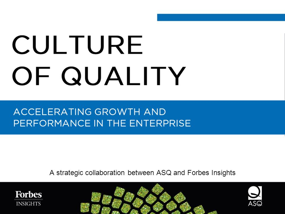 A strategic collaboration between ASQ and Forbes Insights ACCELERATING GROWTH AND PERFORMANCE IN THE ENTERPRISE