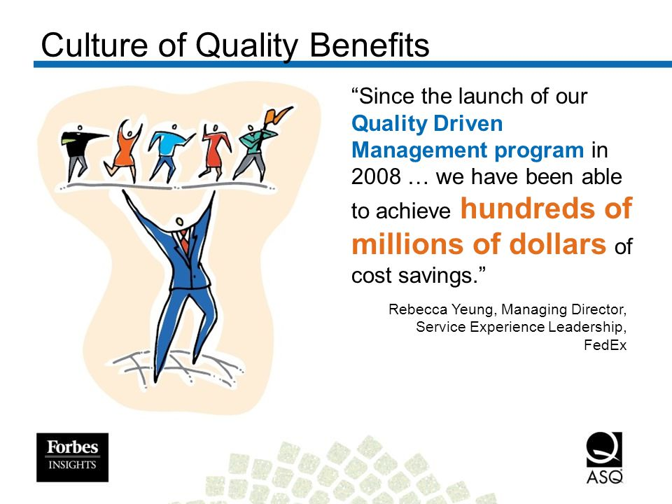 Since the launch of our Quality Driven Management program in 2008 … we have been able to achieve hundreds of millions of dollars of cost savings. Culture of Quality Benefits Rebecca Yeung, Managing Director, Service Experience Leadership, FedEx