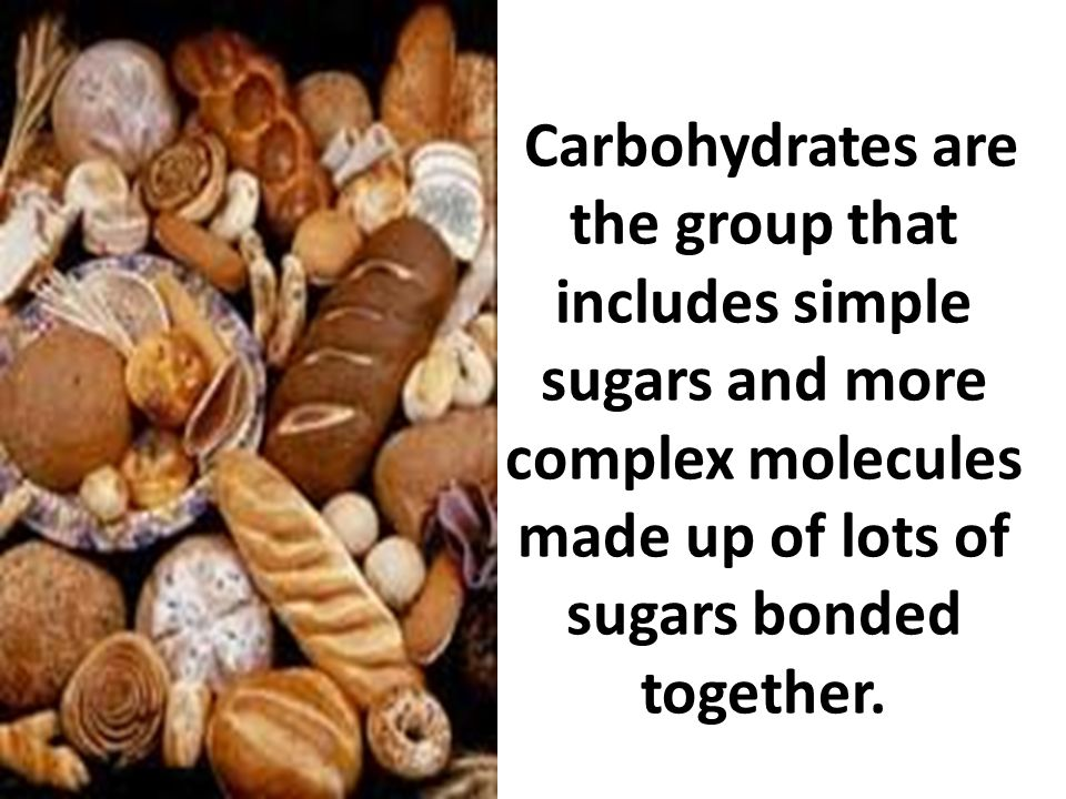 Carbohydrates are the group that includes simple sugars and more complex molecules made up of lots of sugars bonded together.