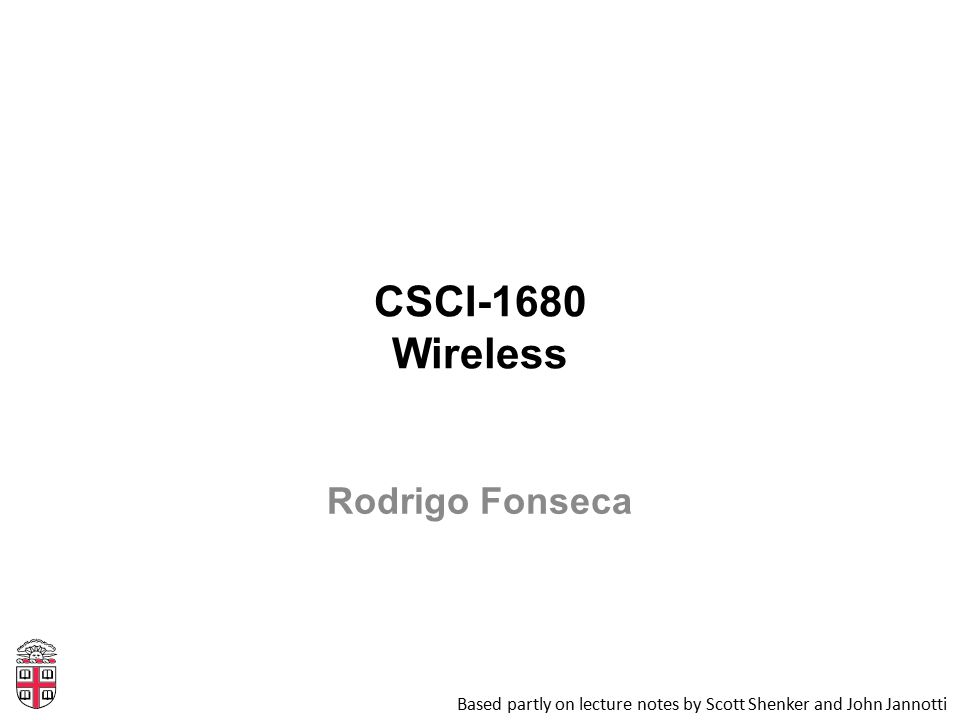 CSCI-1680 Wireless Based partly on lecture notes by Scott Shenker and John Jannotti Rodrigo Fonseca