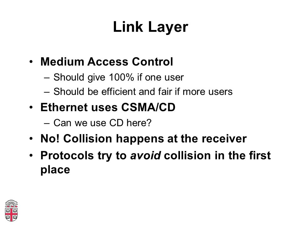 Link Layer Medium Access Control –Should give 100% if one user –Should be efficient and fair if more users Ethernet uses CSMA/CD –Can we use CD here.
