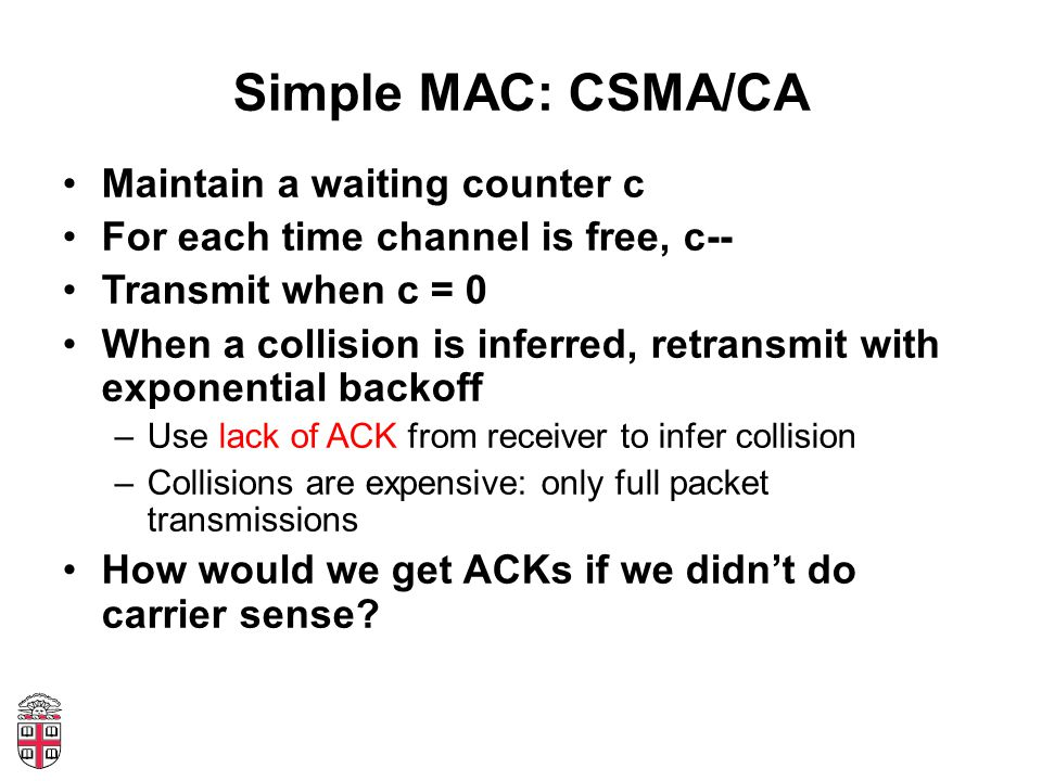 Simple MAC: CSMA/CA Maintain a waiting counter c For each time channel is free, c-- Transmit when c = 0 When a collision is inferred, retransmit with