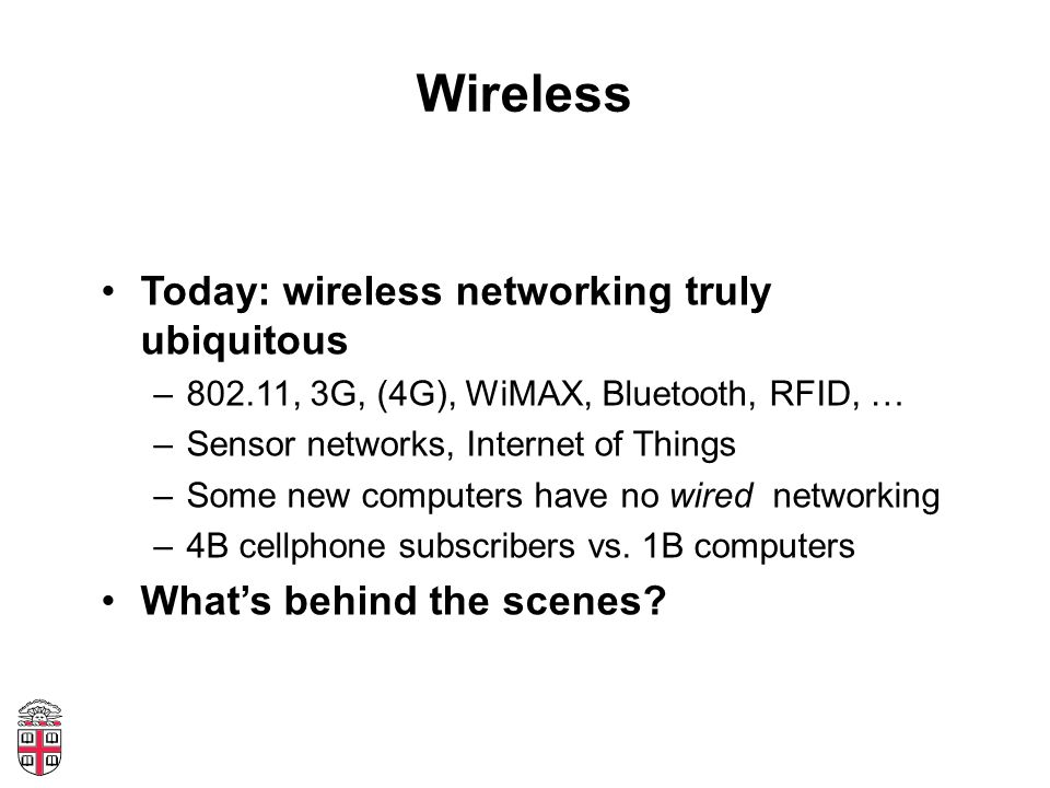 Wireless Today: wireless networking truly ubiquitous –802.11, 3G, (4G), WiMAX, Bluetooth, RFID, … –Sensor networks, Internet of Things –Some new computers have no wired networking –4B cellphone subscribers vs.