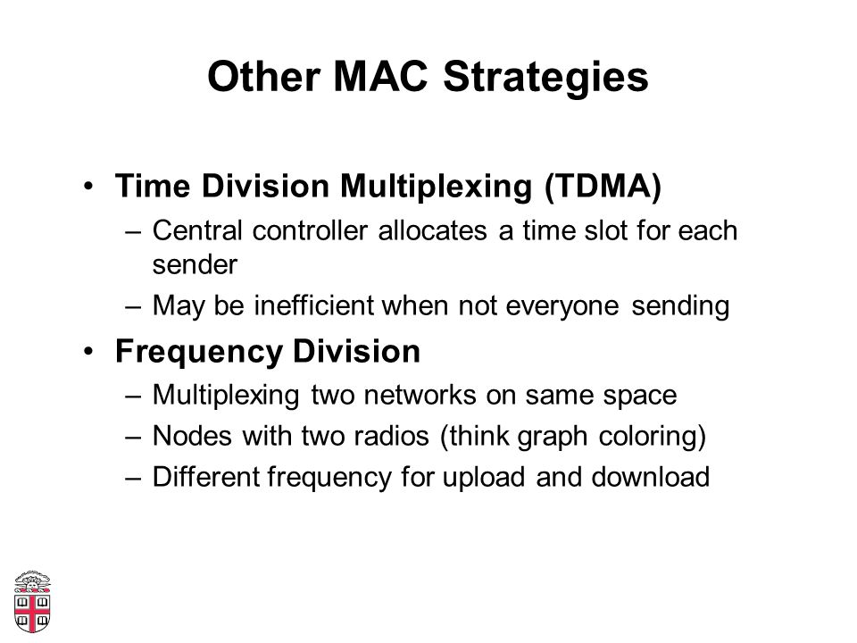 Other MAC Strategies Time Division Multiplexing (TDMA) –Central controller allocates a time slot for each sender –May be inefficient when not everyone