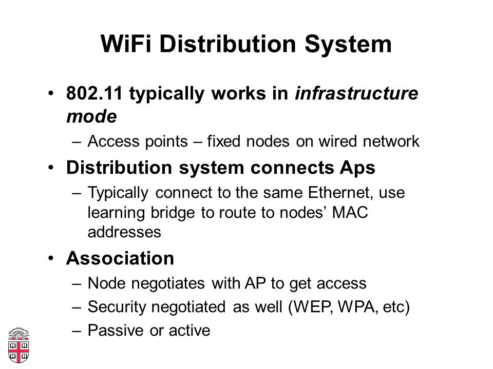 WiFi Distribution System 802.11 typically works in infrastructure mode –Access points – fixed nodes on wired network Distribution system connects Aps –Typically connect to the same Ethernet, use learning bridge to route to nodes' MAC addresses Association –Node negotiates with AP to get access –Security negotiated as well (WEP, WPA, etc) –Passive or active