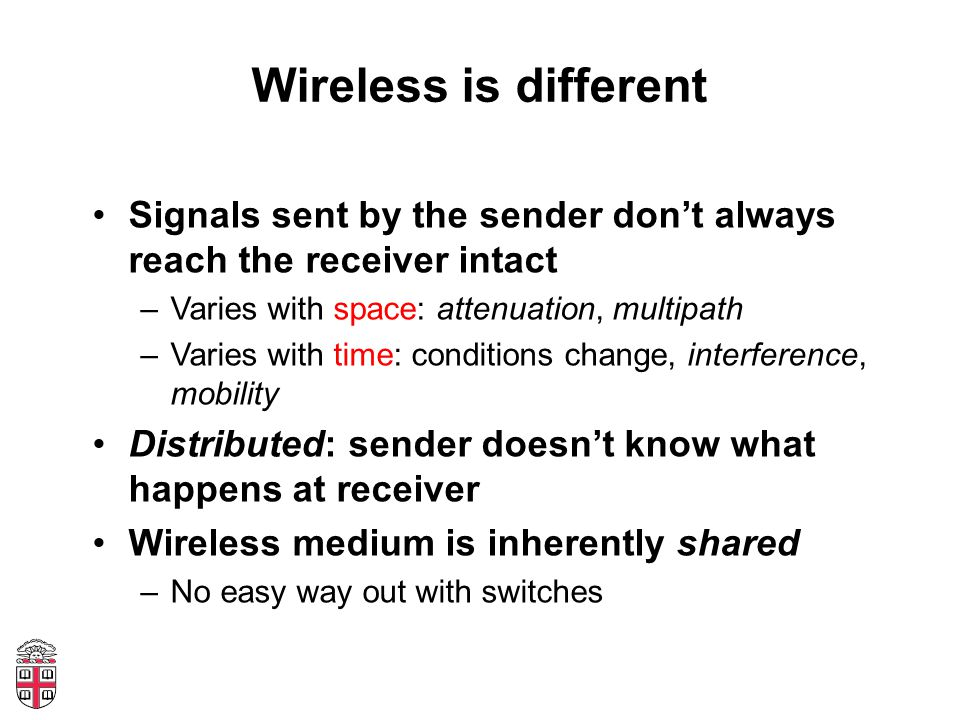 Wireless is different Signals sent by the sender don't always reach the receiver intact –Varies with space: attenuation, multipath –Varies with time: