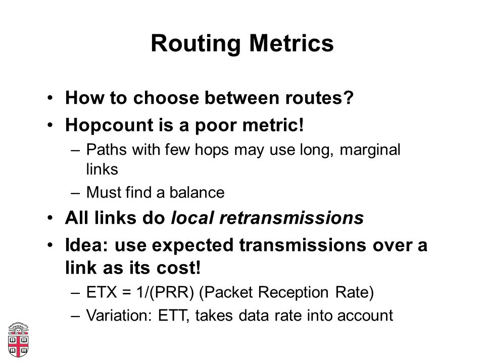 Routing Metrics How to choose between routes? Hopcount is a poor metric! –Paths with few hops may use long, marginal links –Must find a balance All li