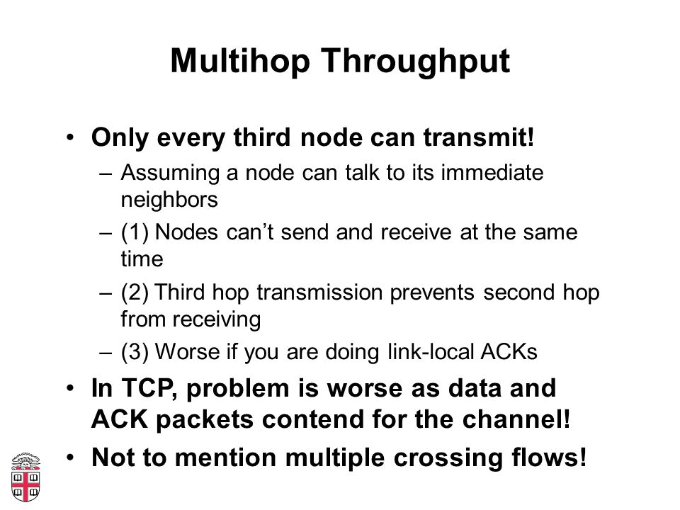 Multihop Throughput Only every third node can transmit! –Assuming a node can talk to its immediate neighbors –(1) Nodes can't send and receive at the