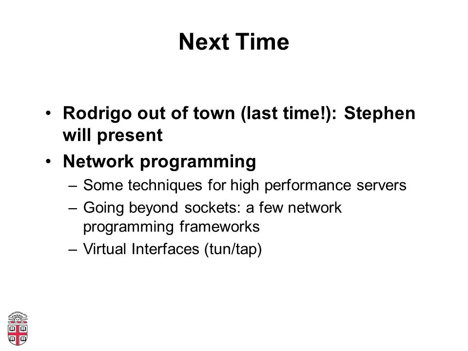 Next Time Rodrigo out of town (last time!): Stephen will present Network programming –Some techniques for high performance servers –Going beyond socke