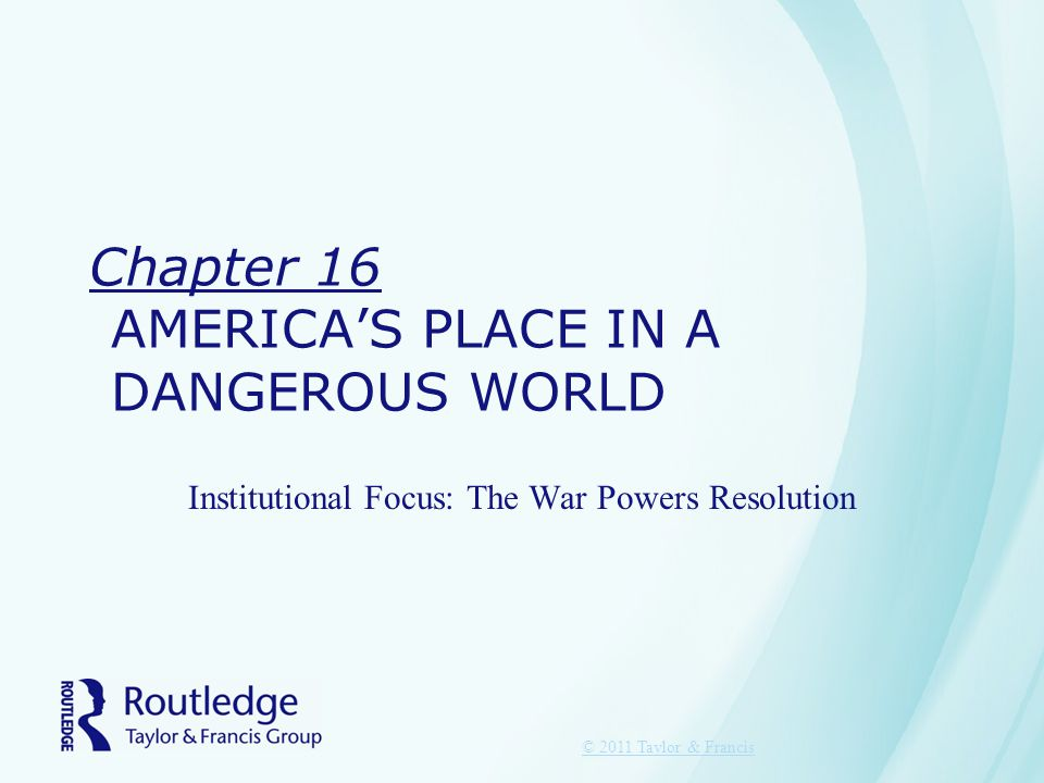 Chapter 16 AMERICA'S PLACE IN A DANGEROUS WORLD Institutional Focus: The War Powers Resolution © 2011 Taylor & Francis