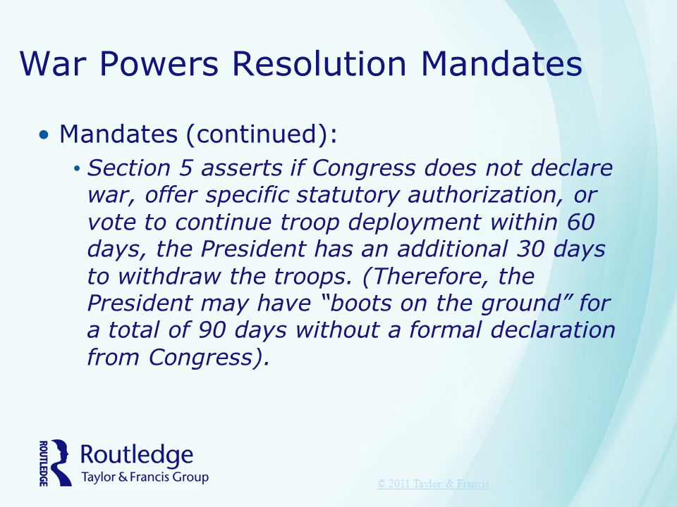 War Powers Resolution Mandates Mandates (continued): Section 5 asserts if Congress does not declare war, offer specific statutory authorization, or vote to continue troop deployment within 60 days, the President has an additional 30 days to withdraw the troops.