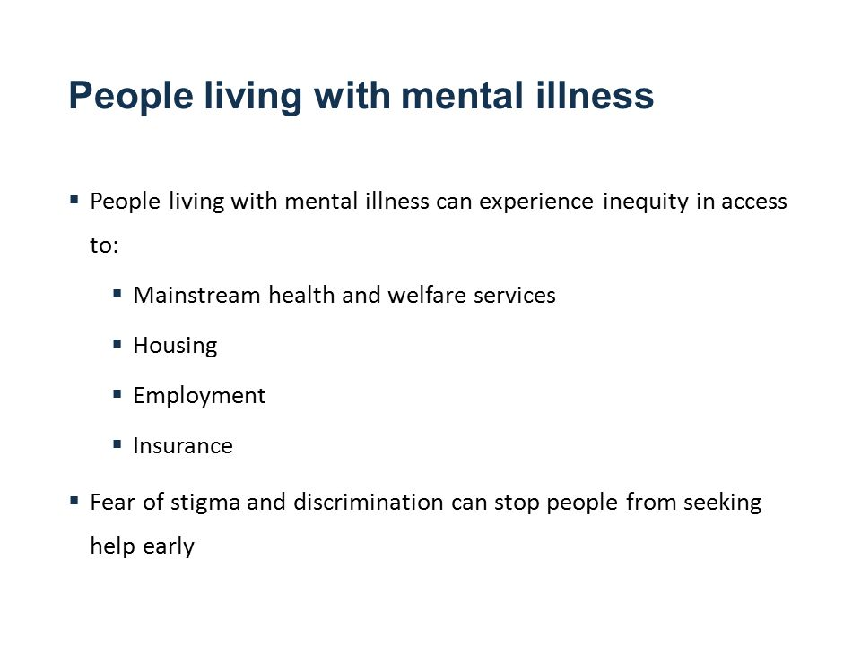 People living with mental illness  People living with mental illness can experience inequity in access to:  Mainstream health and welfare services  Housing  Employment  Insurance  Fear of stigma and discrimination can stop people from seeking help early
