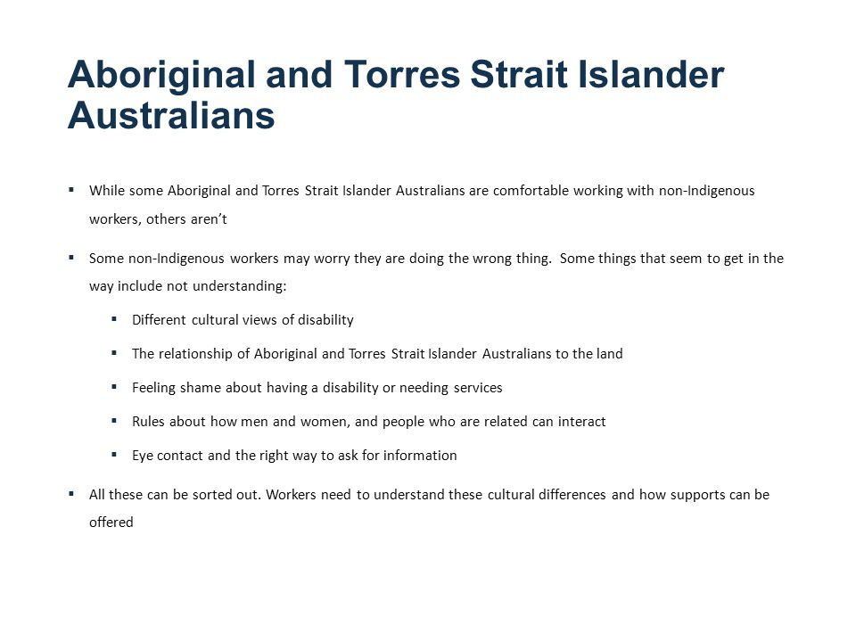 Aboriginal and Torres Strait Islander Australians  While some Aboriginal and Torres Strait Islander Australians are comfortable working with non-Indigenous workers, others aren't  Some non-Indigenous workers may worry they are doing the wrong thing.