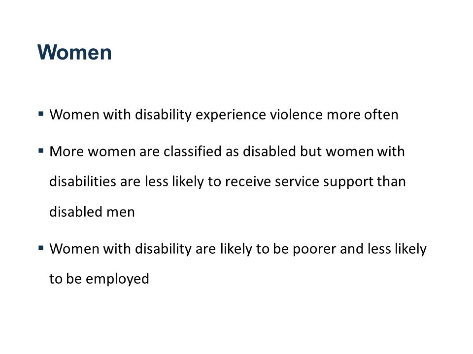 Women  Women with disability experience violence more often  More women are classified as disabled but women with disabilities are less likely to receive service support than disabled men  Women with disability are likely to be poorer and less likely to be employed