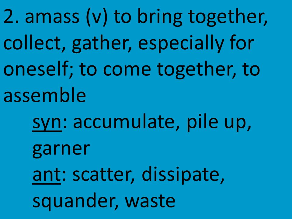2. amass (v) to bring together, collect, gather, especially for oneself; to come together, to assemble syn: accumulate, pile up, garner ant: scatter,