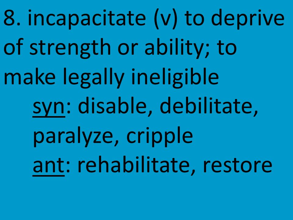 8. incapacitate (v) to deprive of strength or ability; to make legally ineligible syn: disable, debilitate, paralyze, cripple ant: rehabilitate, resto