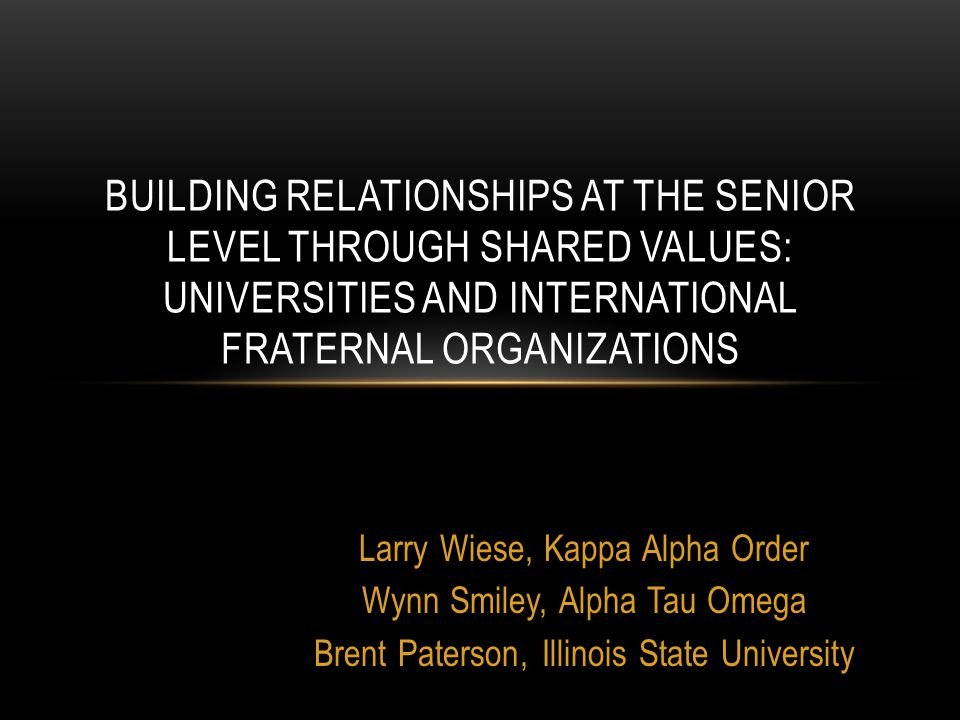 Larry Wiese, Kappa Alpha Order Wynn Smiley, Alpha Tau Omega Brent Paterson, Illinois State University BUILDING RELATIONSHIPS AT THE SENIOR LEVEL THROUGH SHARED VALUES: UNIVERSITIES AND INTERNATIONAL FRATERNAL ORGANIZATIONS