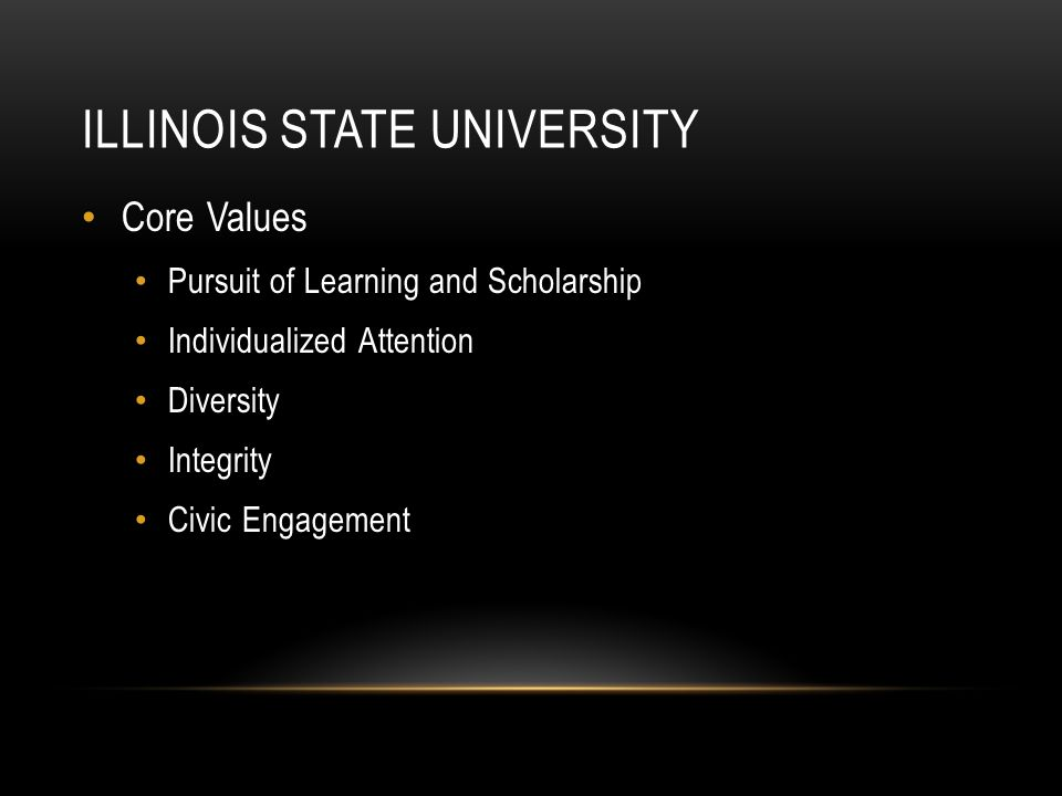 ILLINOIS STATE UNIVERSITY Core Values Pursuit of Learning and Scholarship Individualized Attention Diversity Integrity Civic Engagement