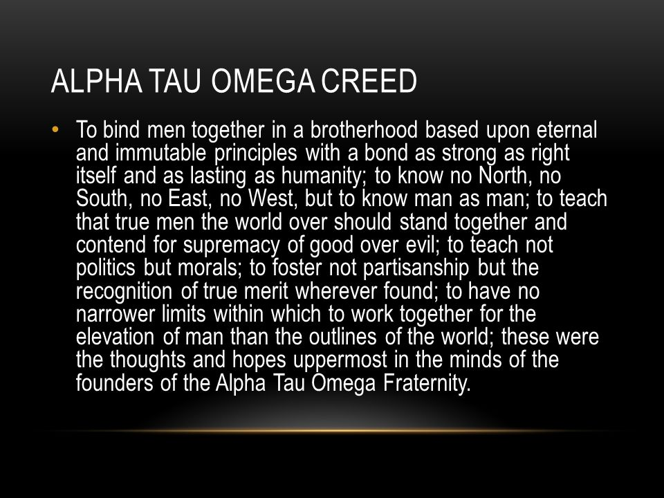 ALPHA TAU OMEGA CREED To bind men together in a brotherhood based upon eternal and immutable principles with a bond as strong as right itself and as lasting as humanity; to know no North, no South, no East, no West, but to know man as man; to teach that true men the world over should stand together and contend for supremacy of good over evil; to teach not politics but morals; to foster not partisanship but the recognition of true merit wherever found; to have no narrower limits within which to work together for the elevation of man than the outlines of the world; these were the thoughts and hopes uppermost in the minds of the founders of the Alpha Tau Omega Fraternity.