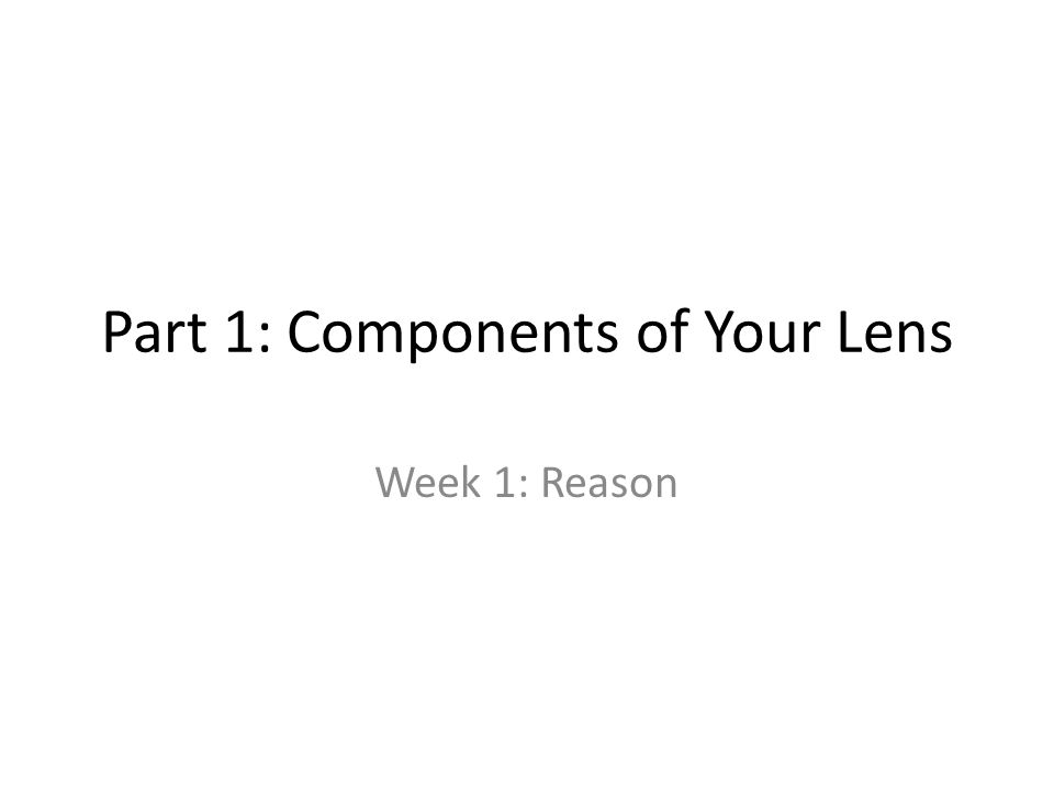 Part 1: Components of Your Lens Week 1: Reason