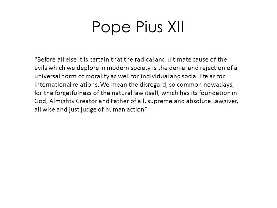 """Pope Pius XII """"Before all else it is certain that the radical and ultimate cause of the evils which we deplore in modern society is the denial and rej"""