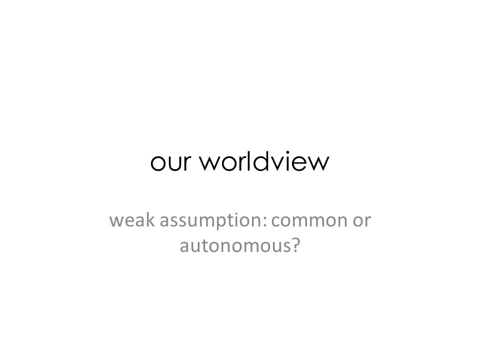 our worldview weak assumption: common or autonomous?