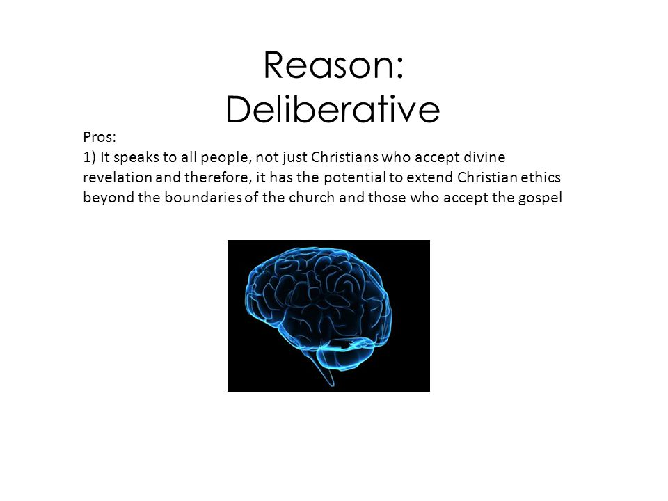 Reason: Deliberative Pros: 2) It is argued that neither the Bible nor Jesus provides everything we need to know to make ethical decisions in the modern world.
