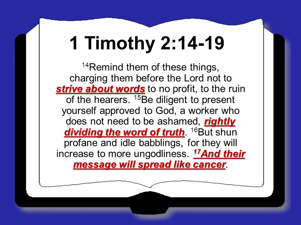 1 Timothy 2:14-19 strive about words rightly dividing the word of truth 17 And their message will spread like cancer 14 Remind them of these things, c