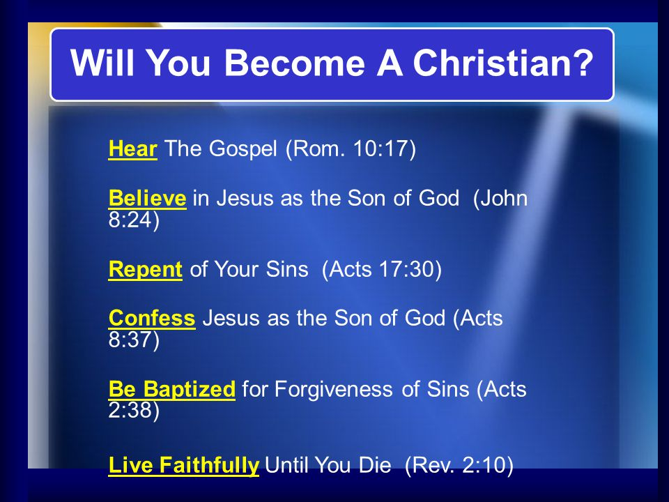 Will You Become A Christian? Hear The Gospel (Rom. 10:17) Believe in Jesus as the Son of God (John 8:24) Repent of Your Sins (Acts 17:30) Confess Jesu