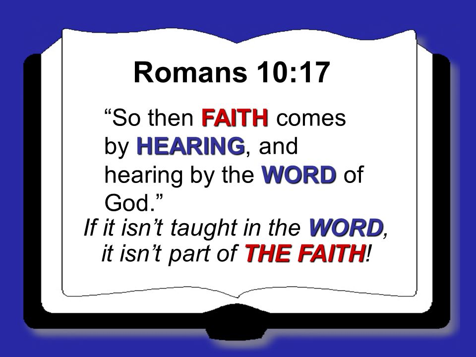 "Romans 10:17 ""So then FAITH comes by HEARING, and hearing by the WORD of God."" If it isn't taught in the WORD, it isn't part of THE FAITH!"