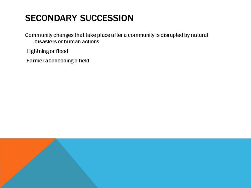 SECONDARY SUCCESSION Community changes that take place after a community is disrupted by natural disasters or human actions Lightning or flood Farmer