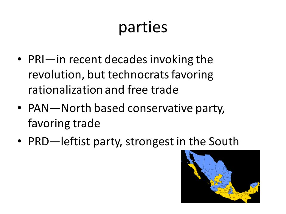 parties PRI—in recent decades invoking the revolution, but technocrats favoring rationalization and free trade PAN—North based conservative party, fav