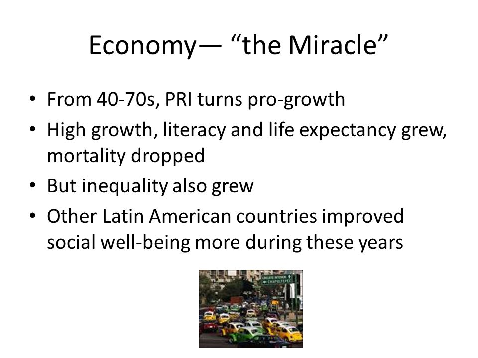 Economy— the Miracle From 40-70s, PRI turns pro-growth High growth, literacy and life expectancy grew, mortality dropped But inequality also grew Other Latin American countries improved social well-being more during these years