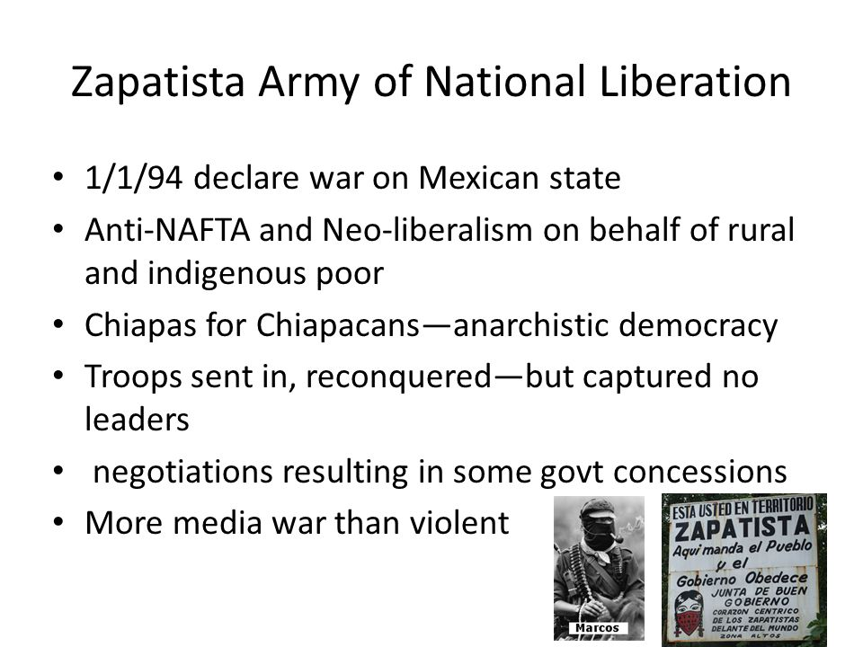 Zapatista Army of National Liberation 1/1/94 declare war on Mexican state Anti-NAFTA and Neo-liberalism on behalf of rural and indigenous poor Chiapas