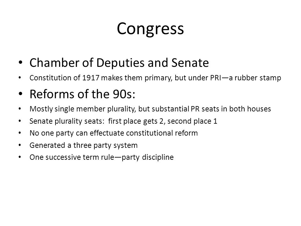 Congress Chamber of Deputies and Senate Constitution of 1917 makes them primary, but under PRI—a rubber stamp Reforms of the 90s: Mostly single member plurality, but substantial PR seats in both houses Senate plurality seats: first place gets 2, second place 1 No one party can effectuate constitutional reform Generated a three party system One successive term rule—party discipline