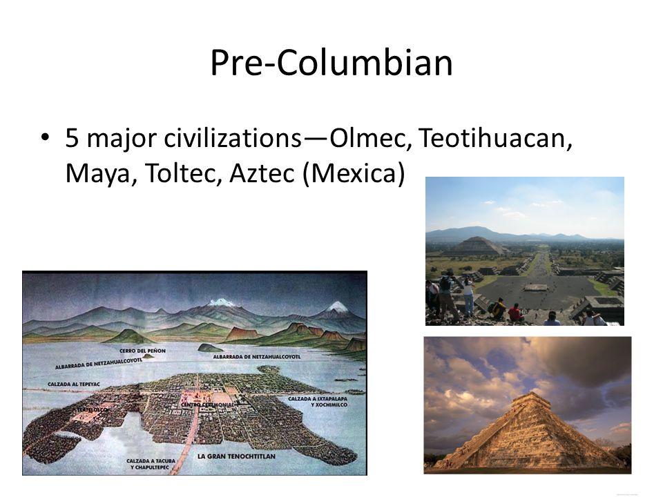 Pre-Columbian 5 major civilizations—Olmec, Teotihuacan, Maya, Toltec, Aztec (Mexica)