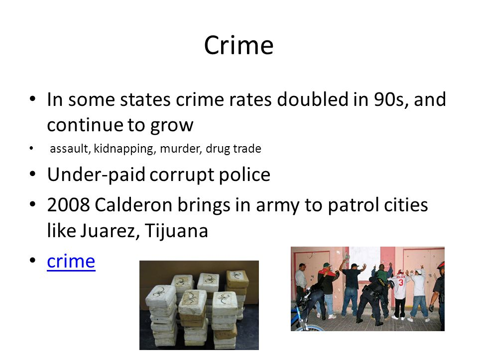 Crime In some states crime rates doubled in 90s, and continue to grow assault, kidnapping, murder, drug trade Under-paid corrupt police 2008 Calderon brings in army to patrol cities like Juarez, Tijuana crime