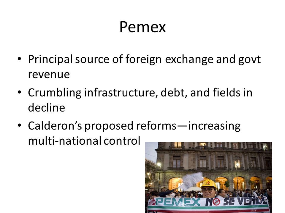 Pemex Principal source of foreign exchange and govt revenue Crumbling infrastructure, debt, and fields in decline Calderon's proposed reforms—increasi